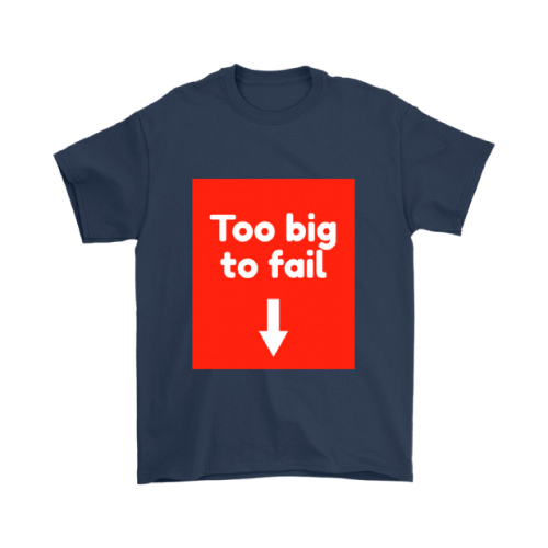 Too Big to Fail Funny T-shirt for Him