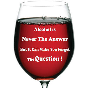 """Alcohol is never the answer but it can make you forget the question!"" 