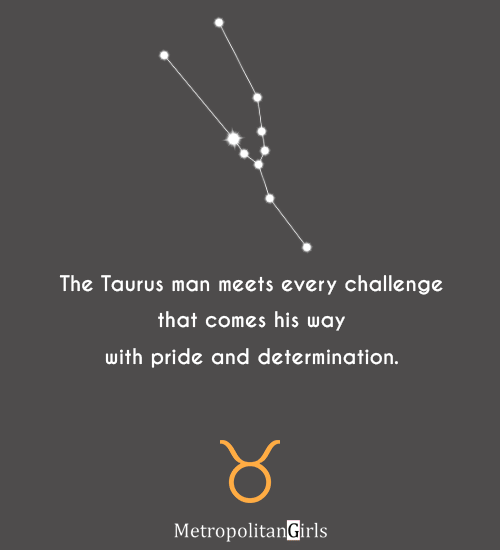 The Taurus man meets every challenge that comes his way with pride and determination. - Taurus guy quote